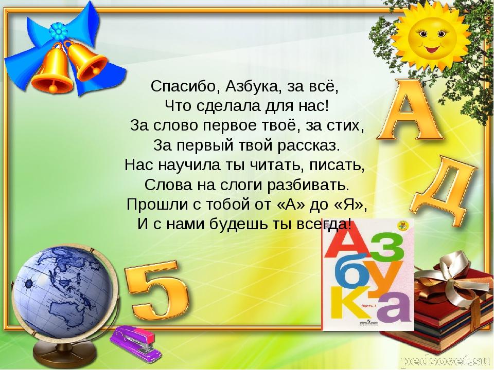 Спасибо, Азбука, за всё, Что сделала для нас! За слово первое твоё, за стих,...