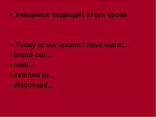 Учащиеся подводят итоги урока Today at our lesson I have learnt… • found out…