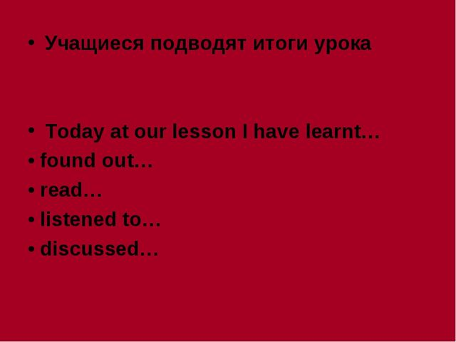 Учащиеся подводят итоги урока Today at our lesson I have learnt… • found out…...