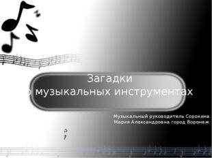 Загадки о музыкальных инструментах Музыкальный руководитель Сорокина Мария А