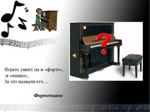 Играть умеет он и «форте», и «пиано», За это назвали его… Фортепиано