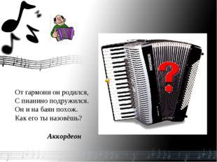 От гармони он родился, С пианино подружился. Он и на баян похож. Как его ты