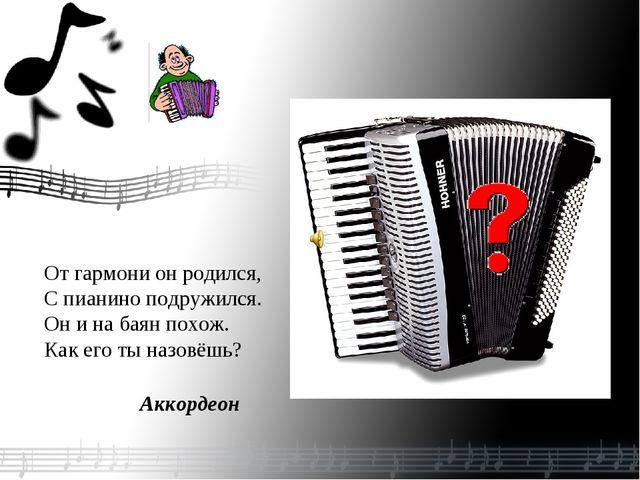 От гармони он родился, С пианино подружился. Он и на баян похож. Как его ты...