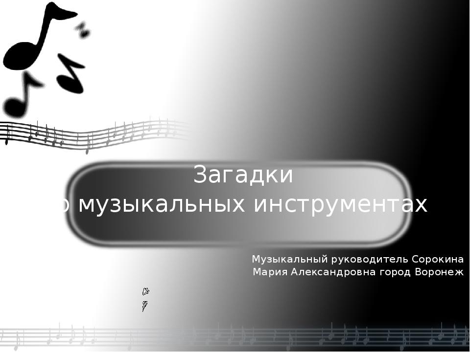 Загадки о музыкальных инструментах Музыкальный руководитель Сорокина Мария А...