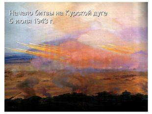 Начало битвы на Курской дуге 5 июля 1943 г.