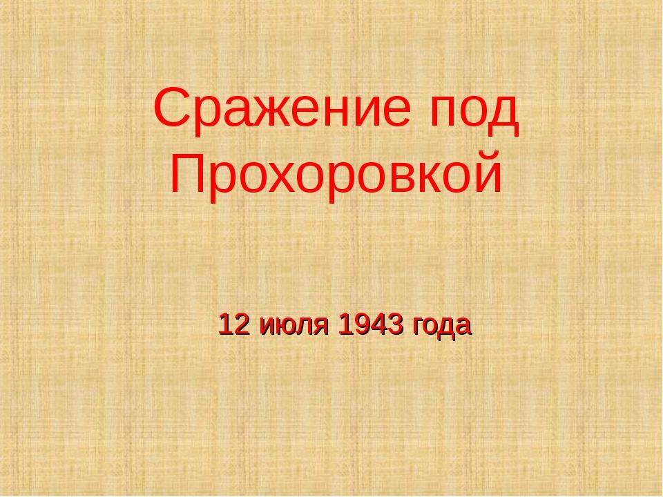 12 июля 1943 года Сражение под Прохоровкой