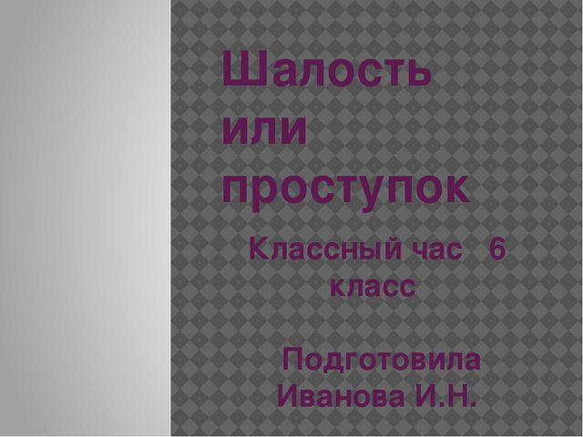 Шалость или проступок Классный час 6 класс Подготовила Иванова И.Н.