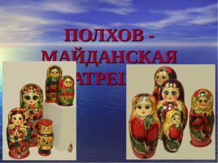 ПОЛХОВ - МАЙДАНСКАЯ МАТРЕШКА