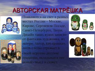 АВТОРСКАЯ МАТРЁШКА Появляются на свет в разных местах России – Москве, Кирове