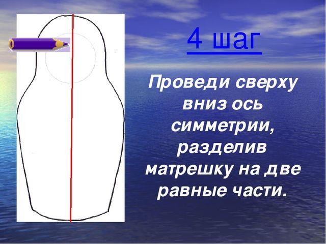 Проведи сверху вниз ось симметрии, разделив матрешку на две равные части. 4 шаг