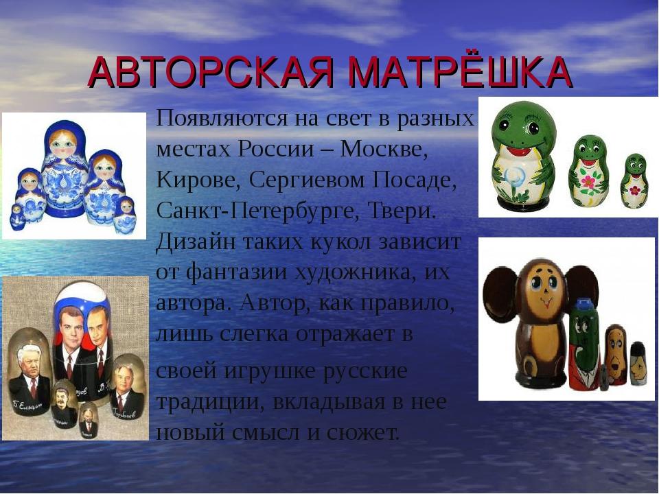 АВТОРСКАЯ МАТРЁШКА Появляются на свет в разных местах России – Москве, Кирове...