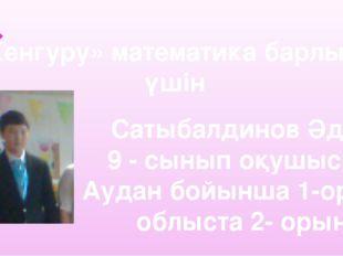 «Кенгуру» математика барлығы үшін Сатыбалдинов Әділ 9 - cынып оқушысы. Аудан