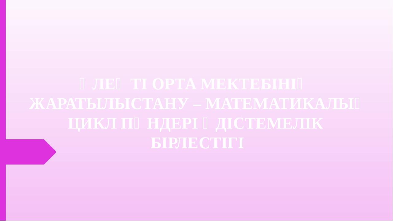 ӨЛЕҢТІ ОРТА МЕКТЕБІНІҢ ЖАРАТЫЛЫСТАНУ – МАТЕМАТИКАЛЫҚ ЦИКЛ ПӘНДЕРІ ӘДІСТЕМЕЛІК...