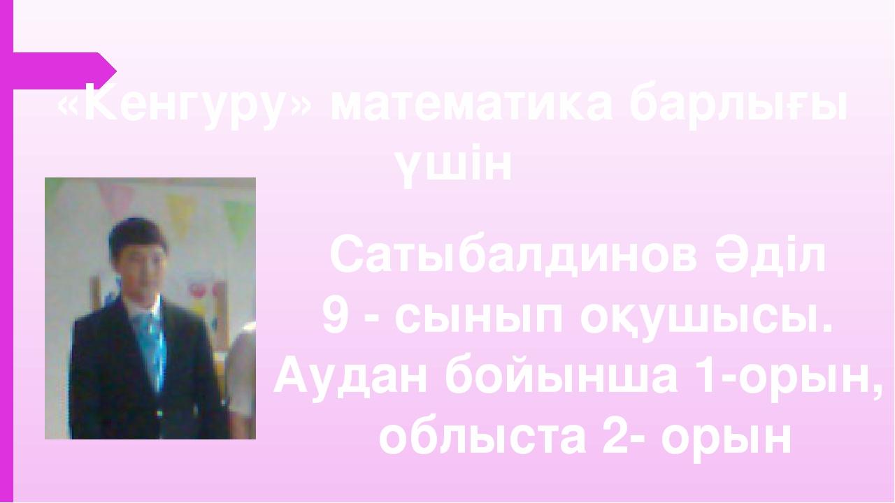 «Кенгуру» математика барлығы үшін Сатыбалдинов Әділ 9 - cынып оқушысы. Аудан...