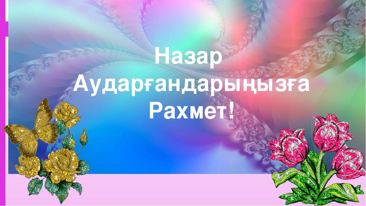 Назар Аударғандарыңызға Рахмет!