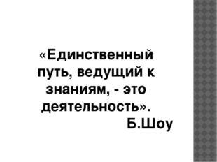 «Единственный путь, ведущий к знаниям, - это деятельность». Б.Шоу