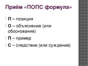 Приём «ПОПС формула» П – позиция О – объяснение (или обоснование) П – пример