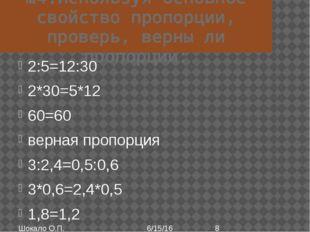 №4.Используя основное свойство пропорции, проверь, верны ли пропорции: 2:5=12
