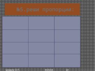 №5.реши пропорции: Шокало О.П. 21:b=0,7:0,8 X:3,5=0,4:0,5 5,1:y=1,7:0,5 b*0,