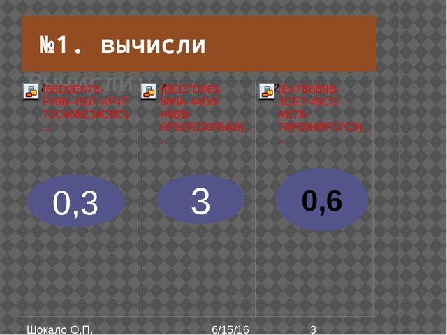 Вычисли: 0,3 3 №1. вычисли Шокало О.П. 0,6