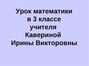 Урок математики в 3 классе учителя Кавериной Ирины Викторовны