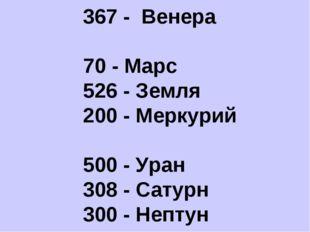 400 - Юпитер 367 - Венера 70 - Марс 526 - Земля 200 - Меркурий 500 - Уран 308