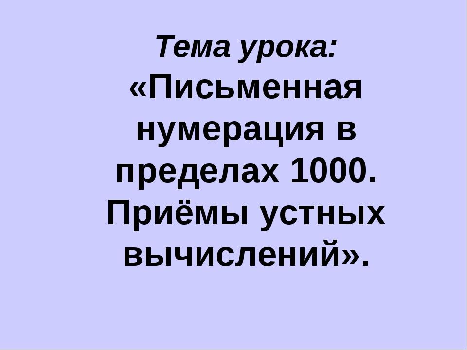 Тема урока: «Письменная нумерация в пределах 1000. Приёмы устных вычислений».