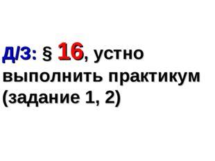 Д/З: § 16, устно выполнить практикум (задание 1, 2)