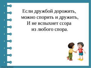 Если дружбой дорожить, можно спорить и дружить, И не вспыхнет ссора из любого