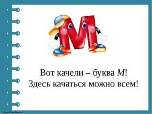 Вот качели – буква М! Здесь качаться можно всем! © Фокина Лидия Петровна
