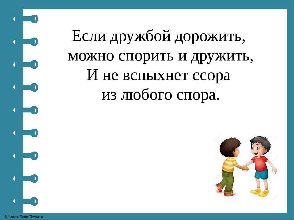 Если дружбой дорожить, можно спорить и дружить, И не вспыхнет ссора из любого...