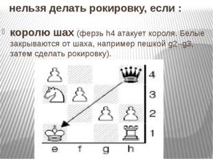 нельзя делать рокировку, если : королю шах(ферзь h4 атакует короля. Белые за
