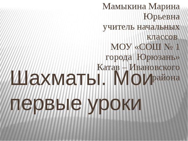 Шахматы. Мои первые уроки Мамыкина Марина Юрьевна учитель начальных классов М...