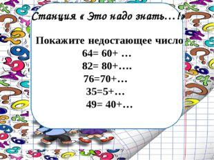 Станция « Это надо знать…!» Покажите недостающее число 64= 60+ … 82= 80+…. 76
