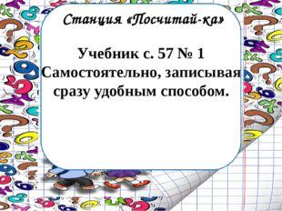 Станция «Посчитай-ка» Учебник с. 57 № 1 Самостоятельно, записывая сразу удобн