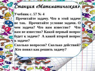 Станция «Математическая» Учебник с. 57 № 4 Прочитайте задачу. Что в этой зада