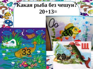 Какая рыба без чешуи? 20+13= 33 30 20