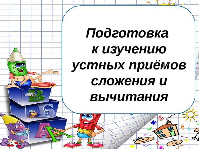 Подготовка к изучению устных приёмов сложения и вычитания