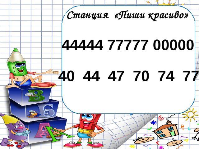 Станция «Пиши красиво» 44444 77777 00000 40 44 47 70 74 77