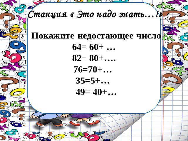 Станция « Это надо знать…!» Покажите недостающее число 64= 60+ … 82= 80+…. 76...
