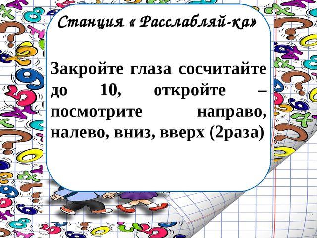 Станция « Расслабляй-ка» Закройте глаза сосчитайте до 10, откройте – посмотри...