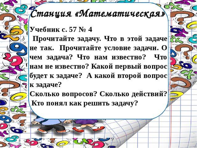 Станция «Математическая» Учебник с. 57 № 4 Прочитайте задачу. Что в этой зада...