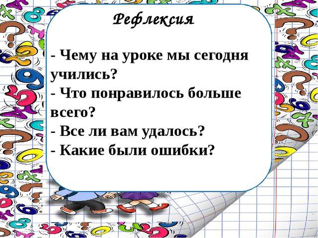 Рефлексия - Чему на уроке мы сегодня учились? - Что понравилось больше всего?...