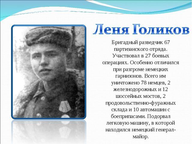 Бригадный разведчик 67 партизанского отряда. Участвовал в 27 боевых операциях...