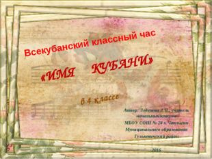 Всекубанский классный час «ИМЯ КУБАНИ» в 4 классе Автор: Леденева Л.Н., учит