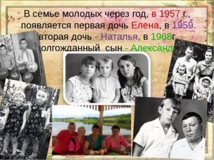В семье молодых через год, в 1957 г., появляется первая дочь Елена, в 1959 вт