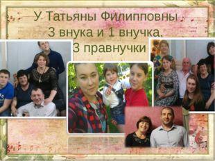У Татьяны Филипповны 3 внука и 1 внучка, 3 правнучки