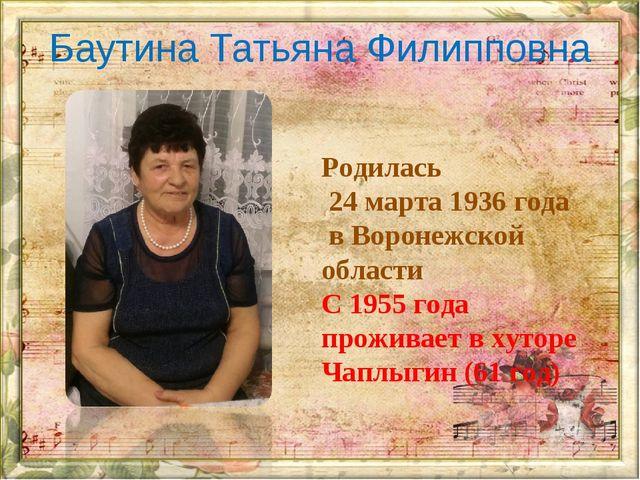 Баутина Татьяна Филипповна Родилась 24 марта 1936 года в Воронежской области...