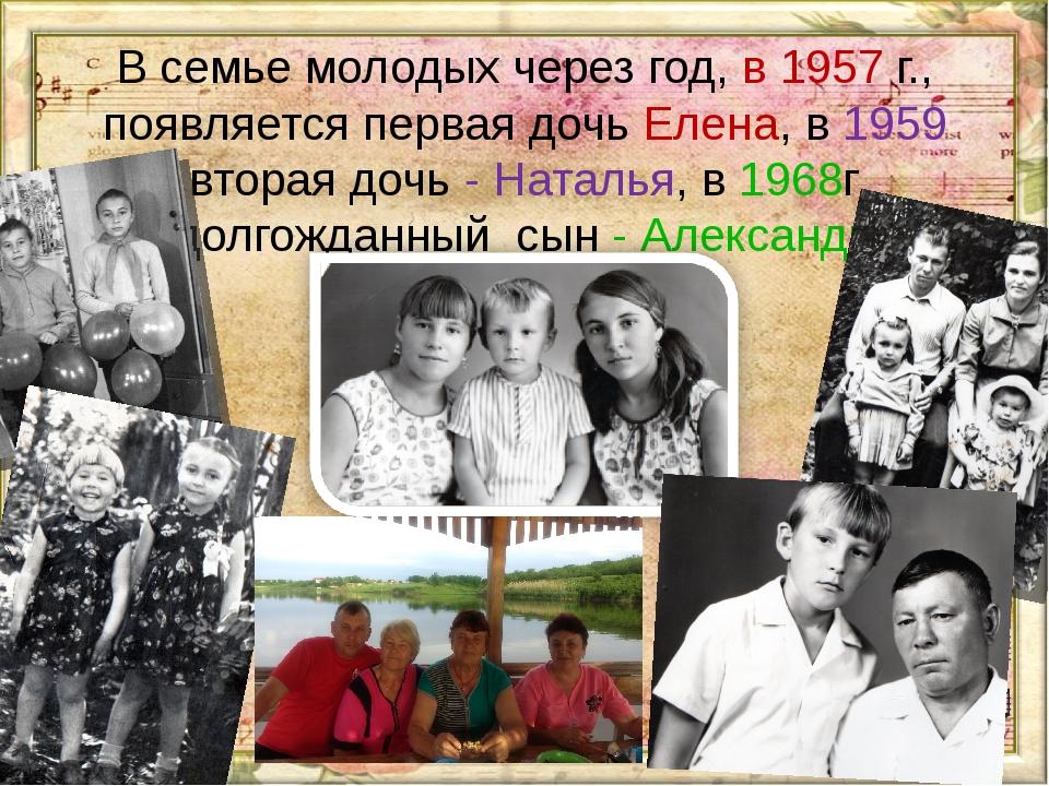 В семье молодых через год, в 1957 г., появляется первая дочь Елена, в 1959 вт...