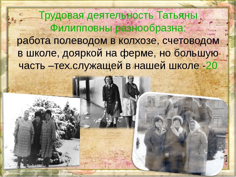 Трудовая деятельность Татьяны Филипповны разнообразна: работа полеводом в кол...